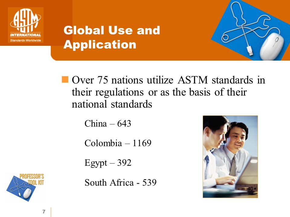 7 Global Use and Application Over 75 nations utilize ASTM standards in their regulations or as the basis of their national standards China – 643 Colombia – 1169 Egypt – 392 South Africa - 539