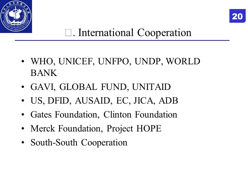 . International Cooperation WHO, UNICEF, UNFPO, UNDP, WORLD BANK GAVI, GLOBAL FUND, UNITAID US, DFID, AUSAID, EC, JICA, ADB Gates Foundation, Clinton Foundation Merck Foundation, Project HOPE South-South Cooperation 20