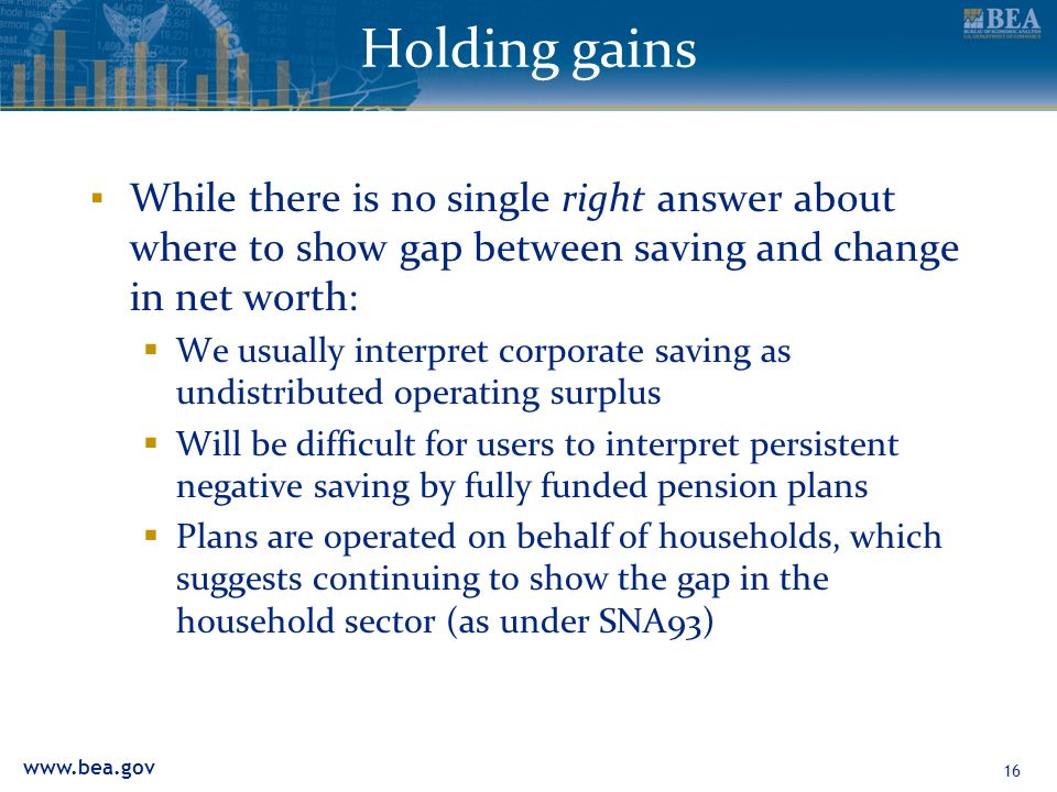 Holding gains While there is no single right answer about where to show gap between saving and change in net worth: We usually interpret corporate saving as undistributed operating surplus Will be difficult for users to interpret persistent negative saving by fully funded pension plans Plans are operated on behalf of households, which suggests continuing to show the gap in the household sector (as under SNA93) 16