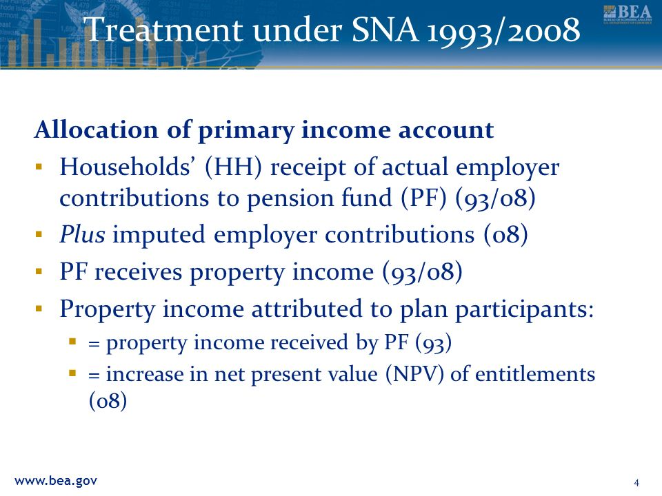 Treatment under SNA 1993/2008 Allocation of primary income account Households (HH) receipt of actual employer contributions to pension fund (PF) (93/08) Plus imputed employer contributions (08) PF receives property income (93/08) Property income attributed to plan participants: = property income received by PF (93) = increase in net present value (NPV) of entitlements (08) 4