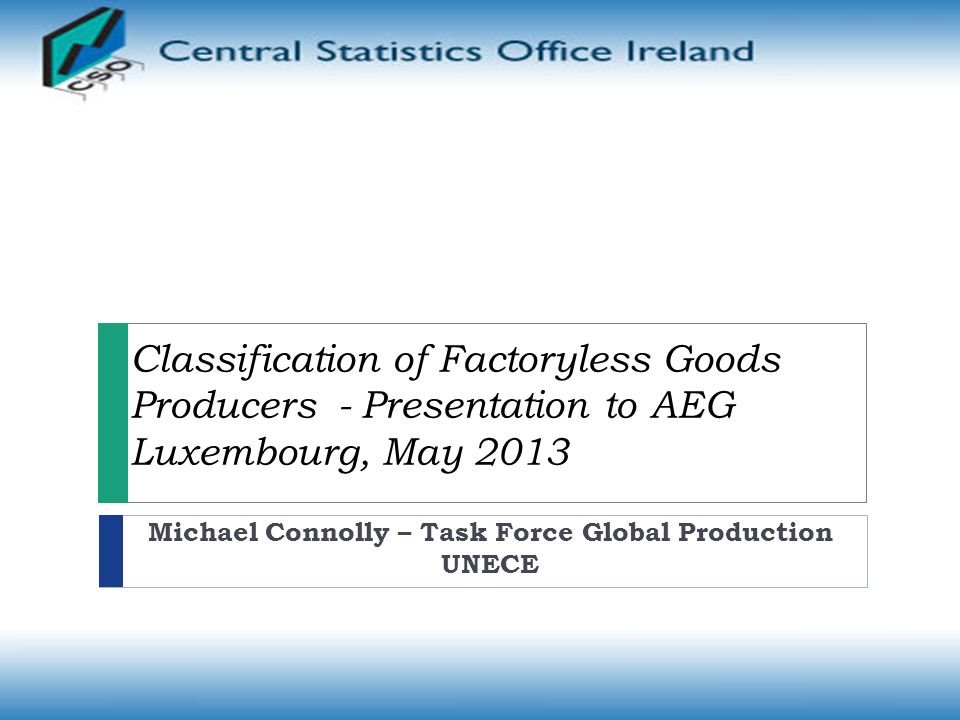 Classification of Factoryless Goods Producers - Presentation to AEG Luxembourg, May 2013 Michael Connolly – Task Force Global Production UNECE