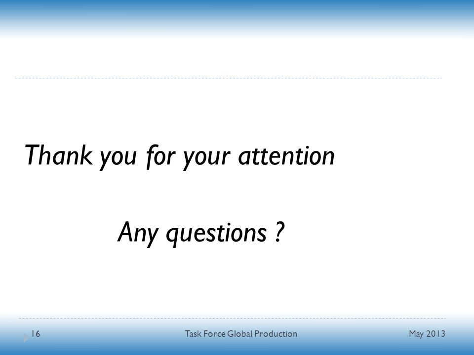 Thank you for your attention Any questions May 2013 Task Force Global Production16