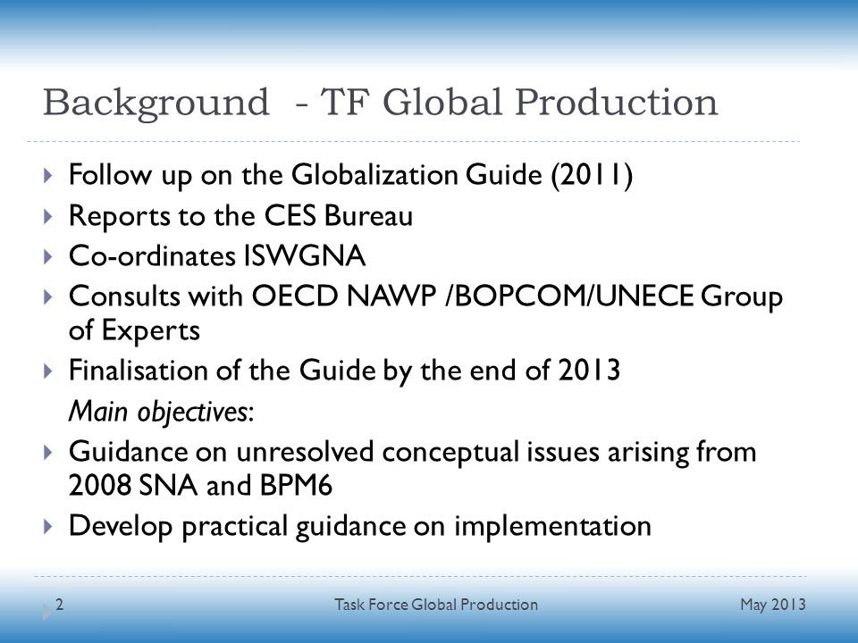 Background - TF Global Production Follow up on the Globalization Guide (2011) Reports to the CES Bureau Co-ordinates ISWGNA Consults with OECD NAWP /BOPCOM/UNECE Group of Experts Finalisation of the Guide by the end of 2013 Main objectives: Guidance on unresolved conceptual issues arising from 2008 SNA and BPM6 Develop practical guidance on implementation May 2013 Task Force Global Production2
