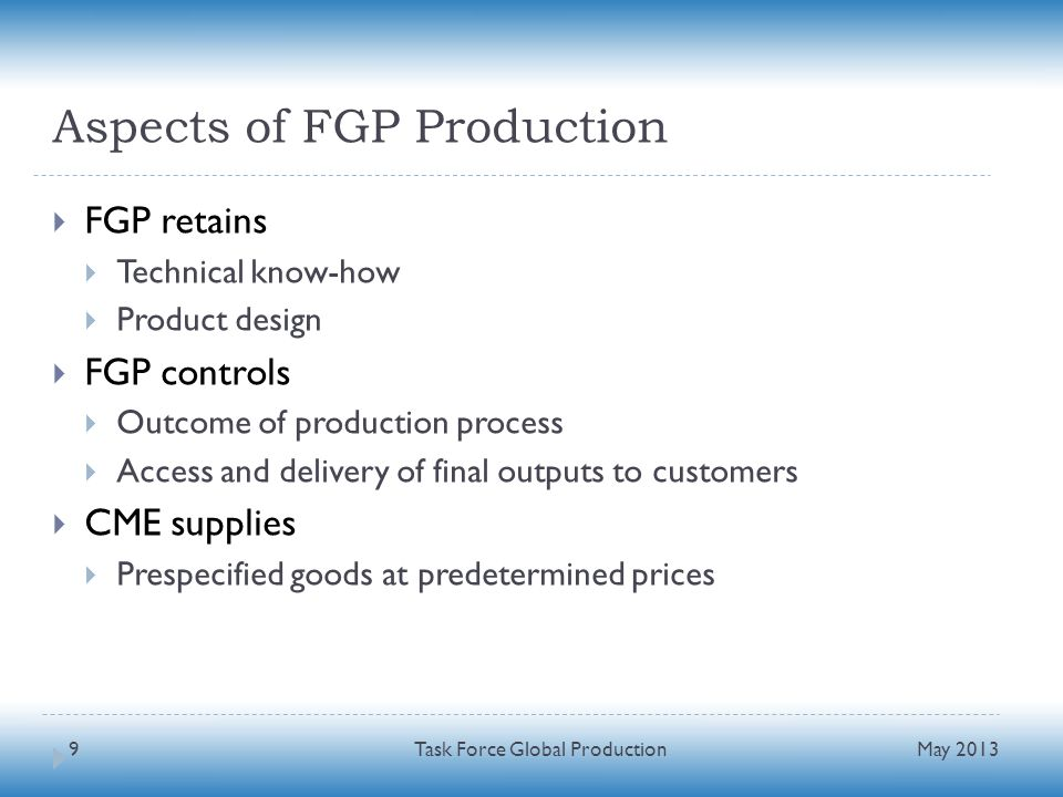 Aspects of FGP Production FGP retains Technical know-how Product design FGP controls Outcome of production process Access and delivery of final outputs to customers CME supplies Prespecified goods at predetermined prices May 2013 Task Force Global Production9