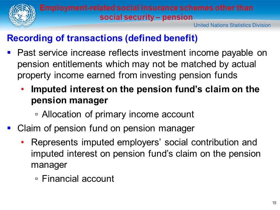18 Employment-related social insurance schemes other than social security – pension Recording of transactions (defined benefit) Past service increase reflects investment income payable on pension entitlements which may not be matched by actual property income earned from investing pension funds Imputed interest on the pension funds claim on the pension manager Allocation of primary income account Claim of pension fund on pension manager Represents imputed employers social contribution and imputed interest on pension funds claim on the pension manager Financial account