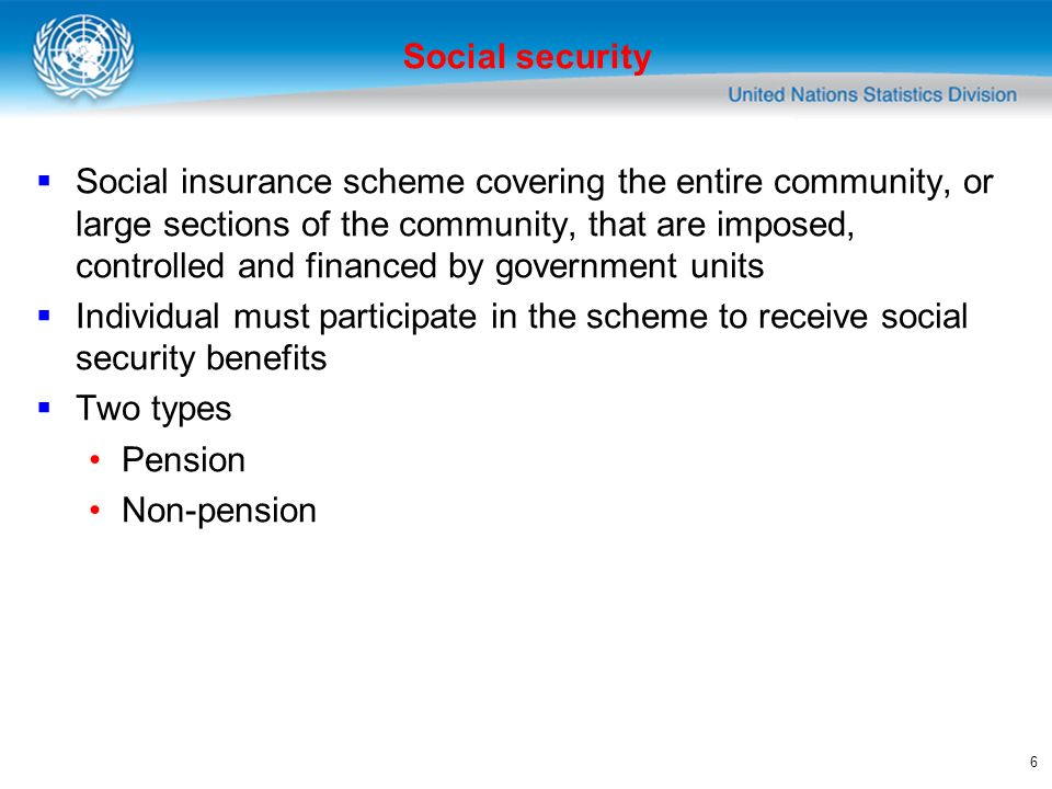 6 Social insurance scheme covering the entire community, or large sections of the community, that are imposed, controlled and financed by government units Individual must participate in the scheme to receive social security benefits Two types Pension Non-pension Social security
