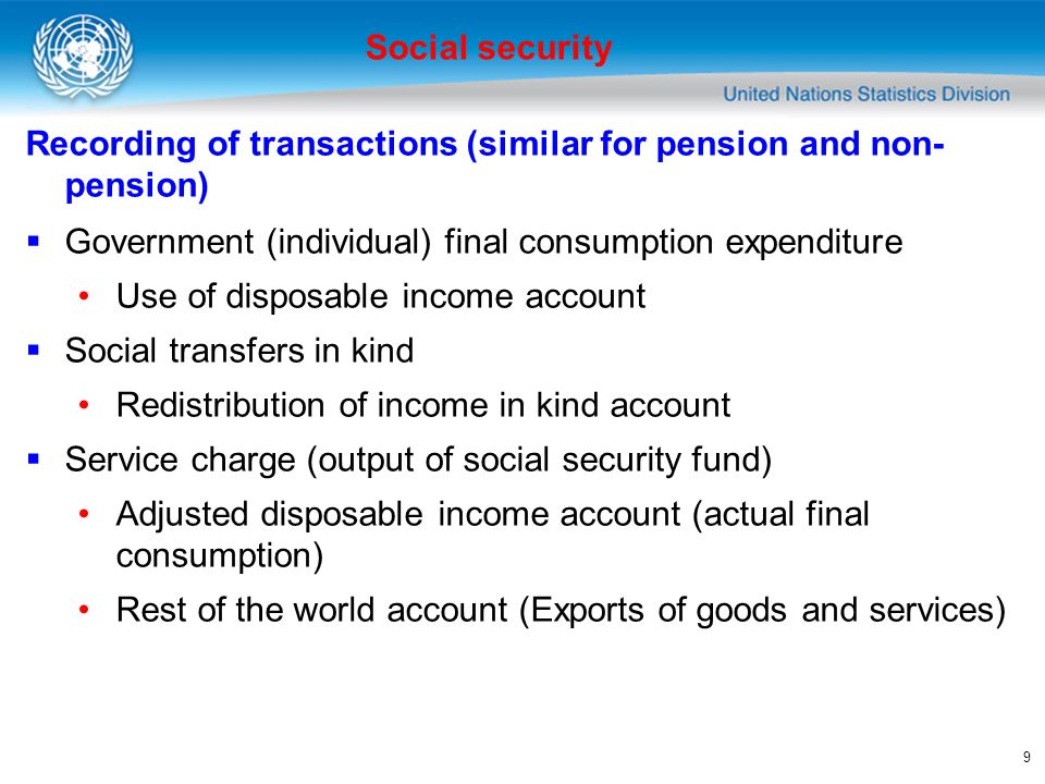 9 Recording of transactions (similar for pension and non- pension) Government (individual) final consumption expenditure Use of disposable income account Social transfers in kind Redistribution of income in kind account Service charge (output of social security fund) Adjusted disposable income account (actual final consumption) Rest of the world account (Exports of goods and services) Social security
