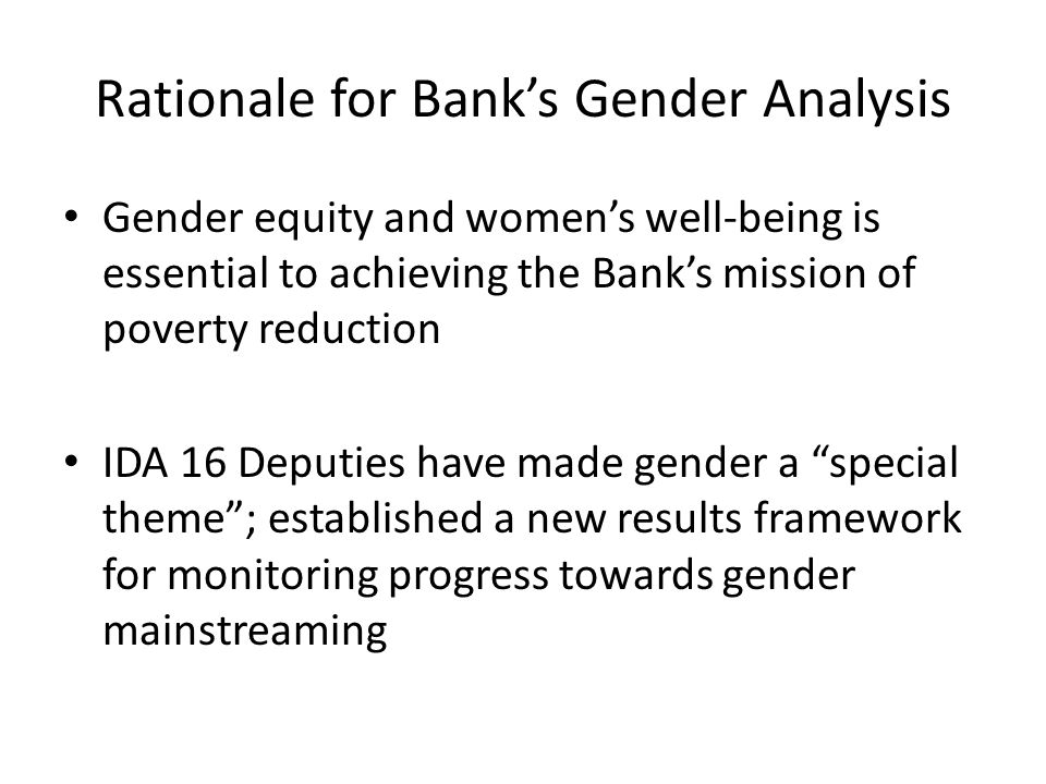 Rationale for Banks Gender Analysis Gender equity and womens well-being is essential to achieving the Banks mission of poverty reduction IDA 16 Deputies have made gender a special theme; established a new results framework for monitoring progress towards gender mainstreaming