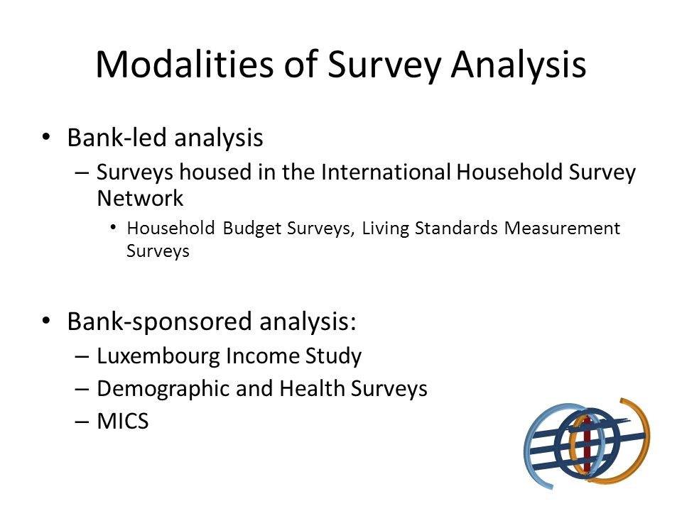 Modalities of Survey Analysis Bank-led analysis – Surveys housed in the International Household Survey Network Household Budget Surveys, Living Standards Measurement Surveys Bank-sponsored analysis: – Luxembourg Income Study – Demographic and Health Surveys – MICS