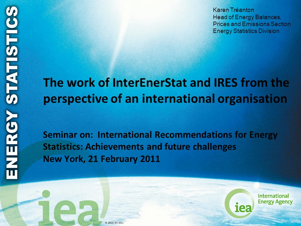 © OECD/IEA 2011 The work of InterEnerStat and IRES from the perspective of an international organisation Seminar on: International Recommendations for Energy Statistics: Achievements and future challenges New York, 21 February 2011 Karen Tréanton Head of Energy Balances, Prices and Emissions Section Energy Statistics Division