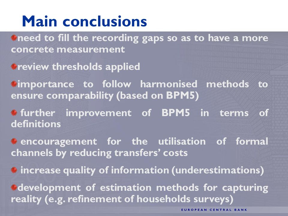 Main conclusions need to fill the recording gaps so as to have a more concrete measurement review thresholds applied importance to follow harmonised methods to ensure comparability (based on BPM5) further improvement of BPM5 in terms of definitions encouragement for the utilisation of formal channels by reducing transfers costs increase quality of information (underestimations) development of estimation methods for capturing reality (e.g.
