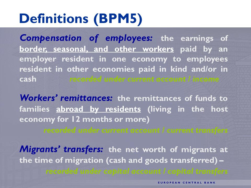 Compensation of employees: the earnings of border, seasonal, and other workers paid by an employer resident in one economy to employees resident in other economies paid in kind and/or in cash recorded under current account / income Workers remittances: the remittances of funds to families abroad by residents (living in the host economy for 12 months or more) recorded under current account / current transfers Migrants transfers: the net worth of migrants at the time of migration (cash and goods transferred) – recorded under capital account / capital transfers Definitions (BPM5)