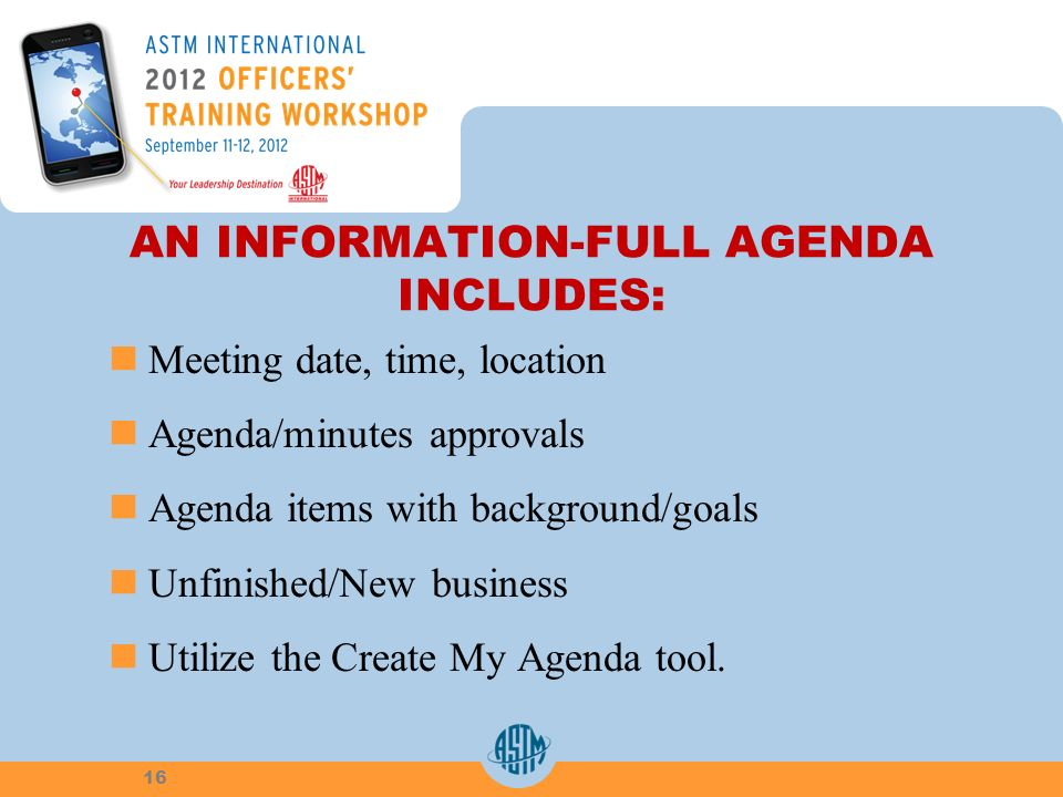 AN INFORMATION-FULL AGENDA INCLUDES: Meeting date, time, location Agenda/minutes approvals Agenda items with background/goals Unfinished/New business Utilize the Create My Agenda tool.