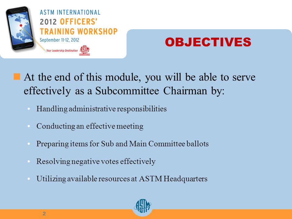 OBJECTIVES At the end of this module, you will be able to serve effectively as a Subcommittee Chairman by: Handling administrative responsibilities Conducting an effective meeting Preparing items for Sub and Main Committee ballots Resolving negative votes effectively Utilizing available resources at ASTM Headquarters 2