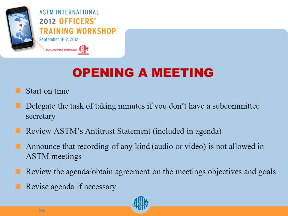 OPENING A MEETING Start on time Delegate the task of taking minutes if you dont have a subcommittee secretary Review ASTMs Antitrust Statement (included in agenda) Announce that recording of any kind (audio or video) is not allowed in ASTM meetings Review the agenda/obtain agreement on the meetings objectives and goals Revise agenda if necessary 25