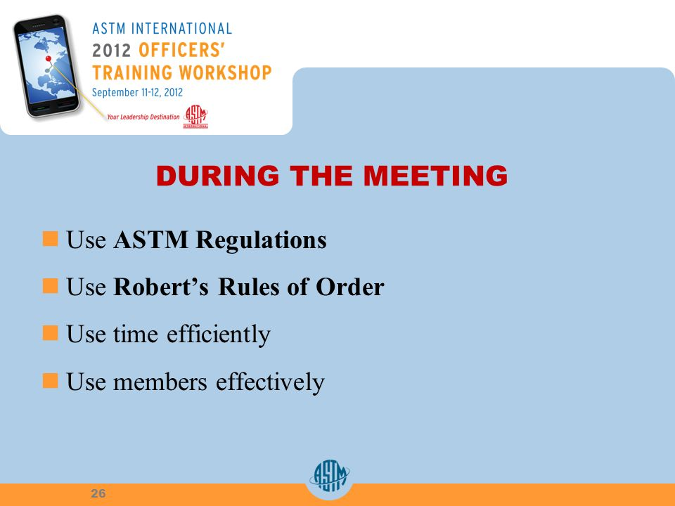 DURING THE MEETING Use ASTM Regulations Use Roberts Rules of Order Use time efficiently Use members effectively 26