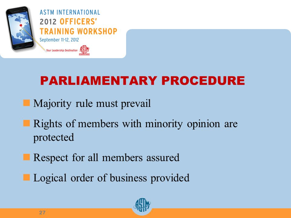 PARLIAMENTARY PROCEDURE Majority rule must prevail Rights of members with minority opinion are protected Respect for all members assured Logical order of business provided 27