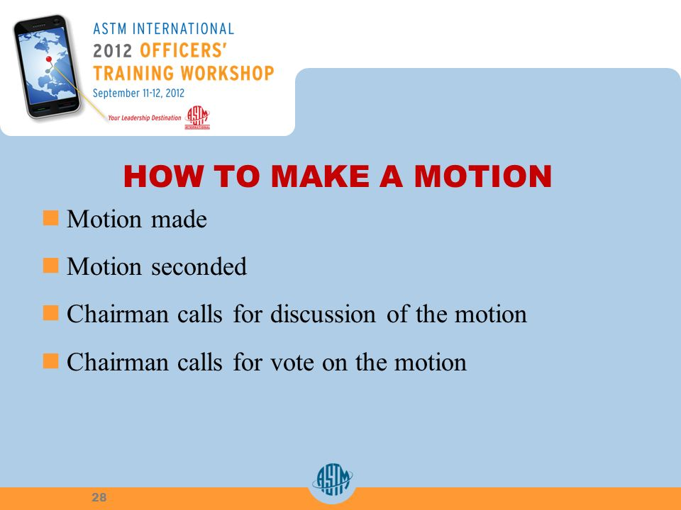 HOW TO MAKE A MOTION Motion made Motion seconded Chairman calls for discussion of the motion Chairman calls for vote on the motion 28