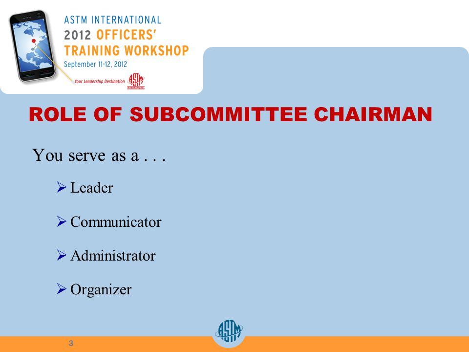 ROLE OF SUBCOMMITTEE CHAIRMAN You serve as a... Leader Communicator Administrator Organizer 3
