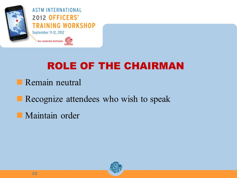 ROLE OF THE CHAIRMAN Remain neutral Recognize attendees who wish to speak Maintain order 30