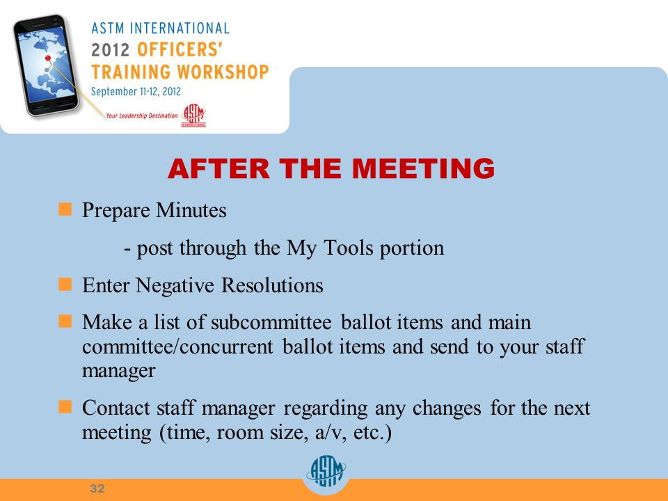AFTER THE MEETING Prepare Minutes - post through the My Tools portion Enter Negative Resolutions Make a list of subcommittee ballot items and main committee/concurrent ballot items and send to your staff manager Contact staff manager regarding any changes for the next meeting (time, room size, a/v, etc.) 32