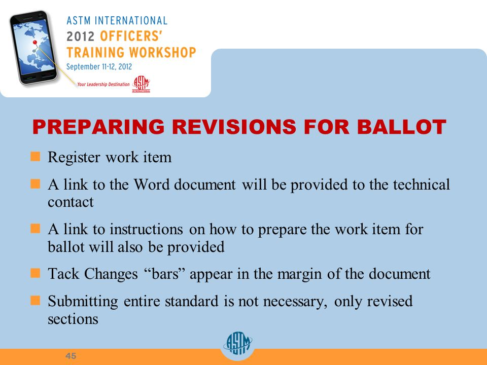 PREPARING REVISIONS FOR BALLOT Register work item A link to the Word document will be provided to the technical contact A link to instructions on how to prepare the work item for ballot will also be provided Tack Changes bars appear in the margin of the document Submitting entire standard is not necessary, only revised sections 45