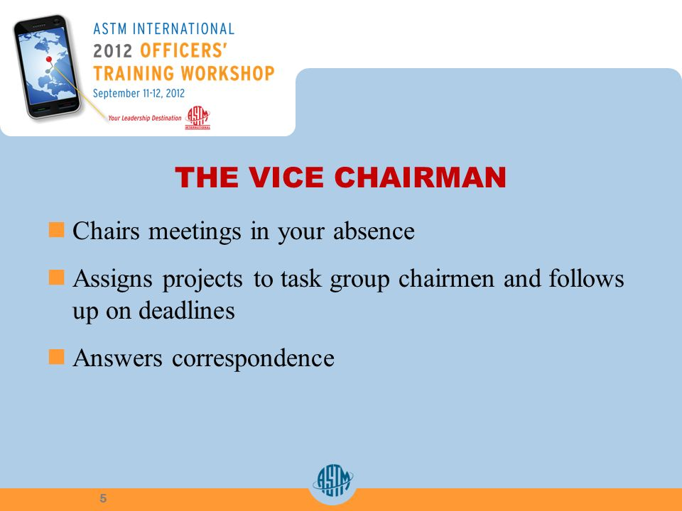 THE VICE CHAIRMAN Chairs meetings in your absence Assigns projects to task group chairmen and follows up on deadlines Answers correspondence 5