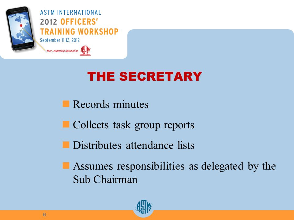 THE SECRETARY Records minutes Collects task group reports Distributes attendance lists Assumes responsibilities as delegated by the Sub Chairman 6