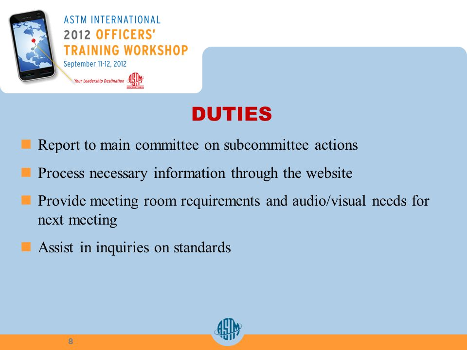 DUTIES Report to main committee on subcommittee actions Process necessary information through the website Provide meeting room requirements and audio/visual needs for next meeting Assist in inquiries on standards 8