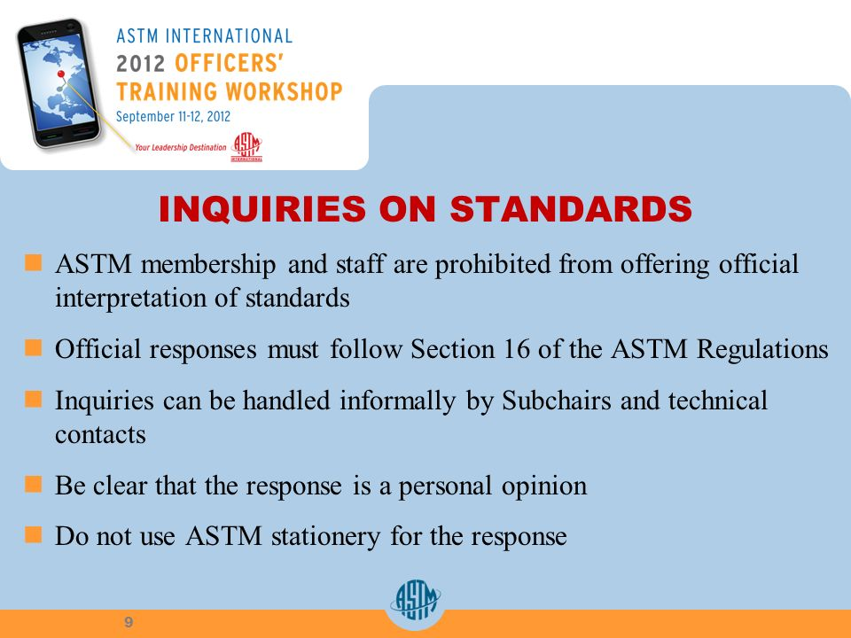 INQUIRIES ON STANDARDS ASTM membership and staff are prohibited from offering official interpretation of standards Official responses must follow Section 16 of the ASTM Regulations Inquiries can be handled informally by Subchairs and technical contacts Be clear that the response is a personal opinion Do not use ASTM stationery for the response 9