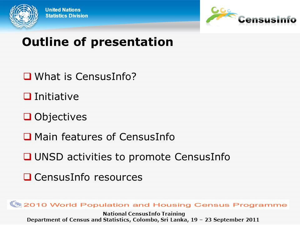 United Nations Statistics Division National CensusInfo Training Department of Census and Statistics, Colombo, Sri Lanka, 19 – 23 September 2011 Outline of presentation What is CensusInfo.