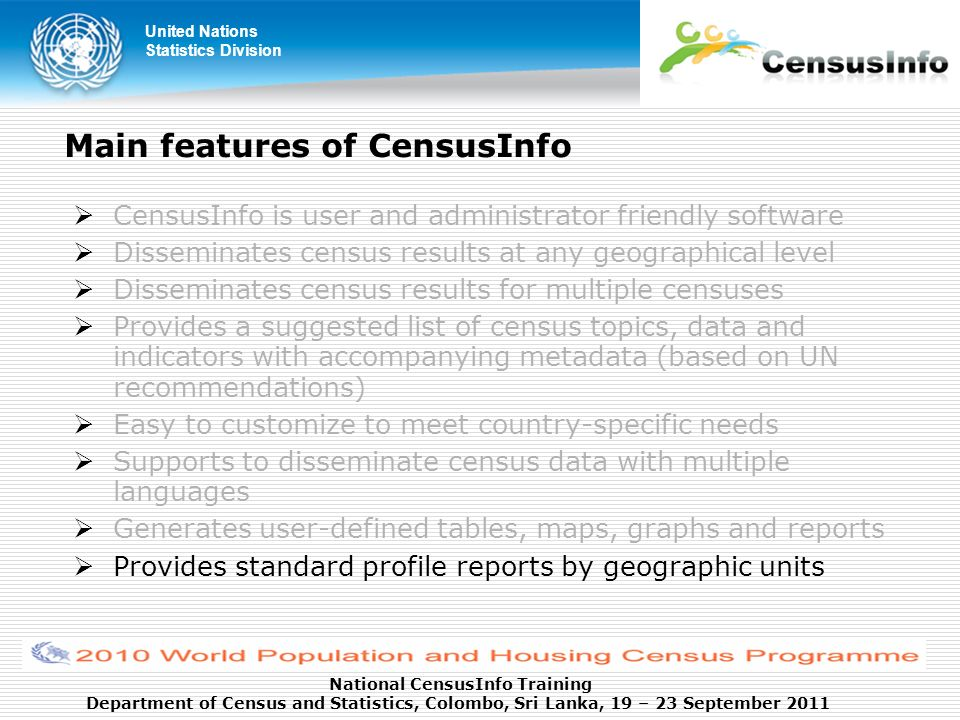 United Nations Statistics Division National CensusInfo Training Department of Census and Statistics, Colombo, Sri Lanka, 19 – 23 September 2011 Main features of CensusInfo CensusInfo is user and administrator friendly software Disseminates census results at any geographical level Disseminates census results for multiple censuses Provides a suggested list of census topics, data and indicators with accompanying metadata (based on UN recommendations) Easy to customize to meet country-specific needs Supports to disseminate census data with multiple languages Generates user-defined tables, maps, graphs and reports Provides standard profile reports by geographic units