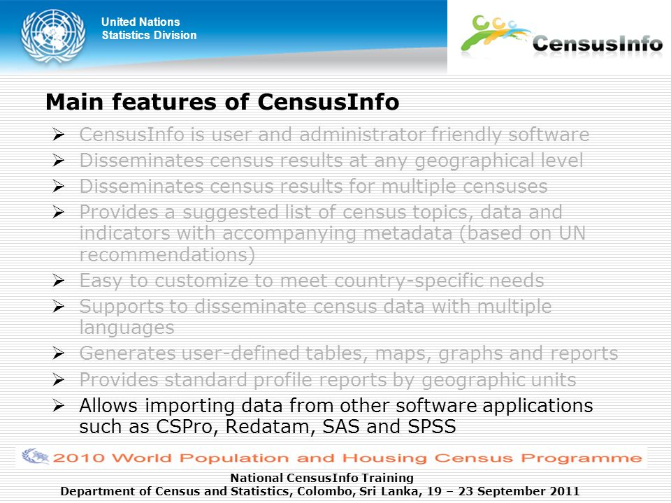 United Nations Statistics Division National CensusInfo Training Department of Census and Statistics, Colombo, Sri Lanka, 19 – 23 September 2011 Main features of CensusInfo CensusInfo is user and administrator friendly software Disseminates census results at any geographical level Disseminates census results for multiple censuses Provides a suggested list of census topics, data and indicators with accompanying metadata (based on UN recommendations) Easy to customize to meet country-specific needs Supports to disseminate census data with multiple languages Generates user-defined tables, maps, graphs and reports Provides standard profile reports by geographic units Allows importing data from other software applications such as CSPro, Redatam, SAS and SPSS