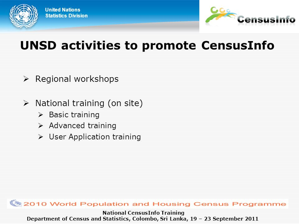 United Nations Statistics Division National CensusInfo Training Department of Census and Statistics, Colombo, Sri Lanka, 19 – 23 September 2011 UNSD activities to promote CensusInfo Regional workshops National training (on site) Basic training Advanced training User Application training