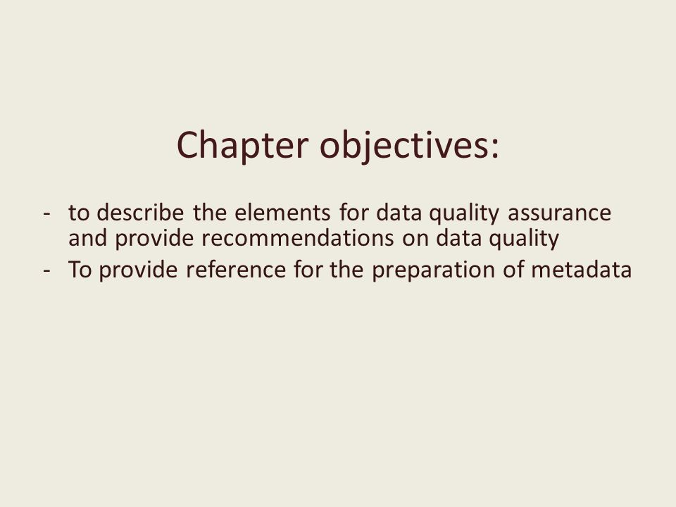 Chapter objectives: -to describe the elements for data quality assurance and provide recommendations on data quality -To provide reference for the preparation of metadata