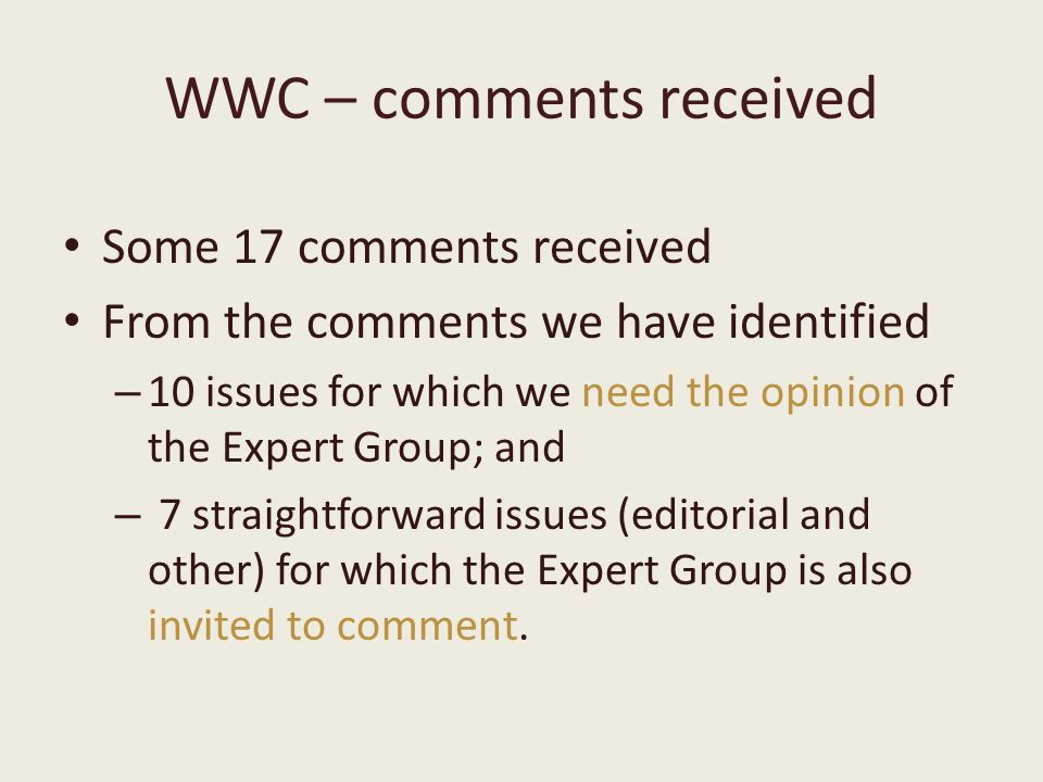 WWC – comments received Some 17 comments received From the comments we have identified – 10 issues for which we need the opinion of the Expert Group; and – 7 straightforward issues (editorial and other) for which the Expert Group is also invited to comment.