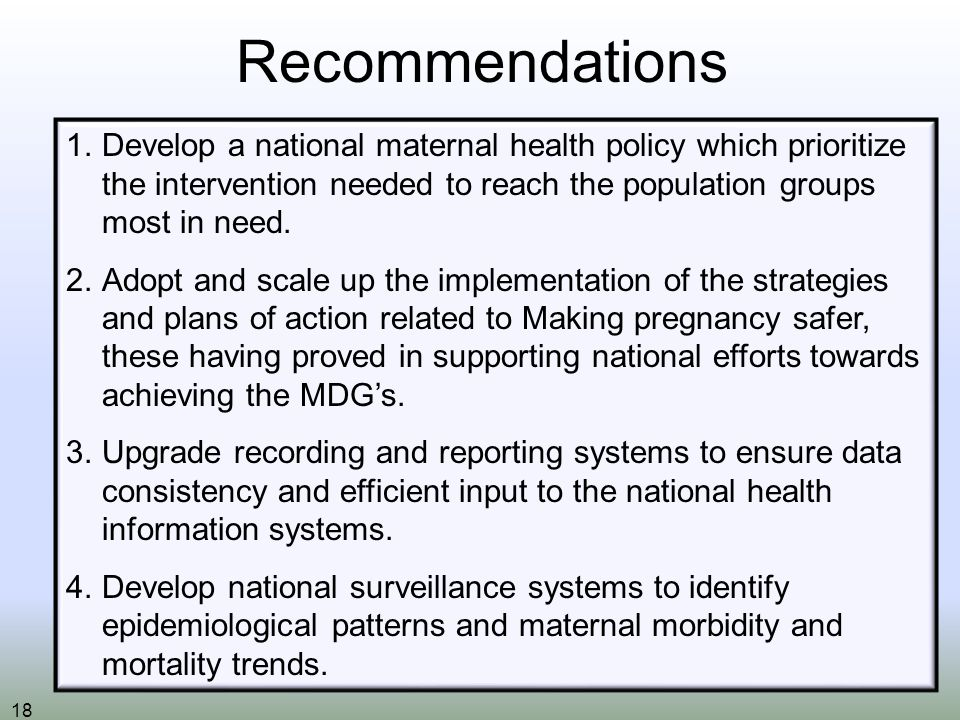 18 Recommendations 1.Develop a national maternal health policy which prioritize the intervention needed to reach the population groups most in need.
