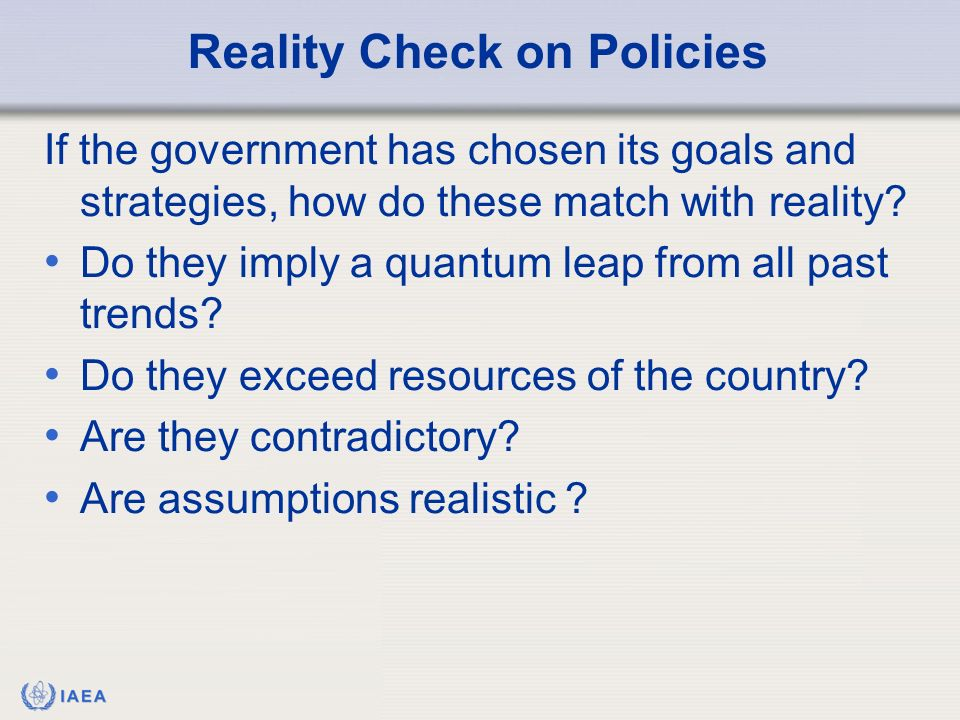 IAEA Reality Check on Policies If the government has chosen its goals and strategies, how do these match with reality.