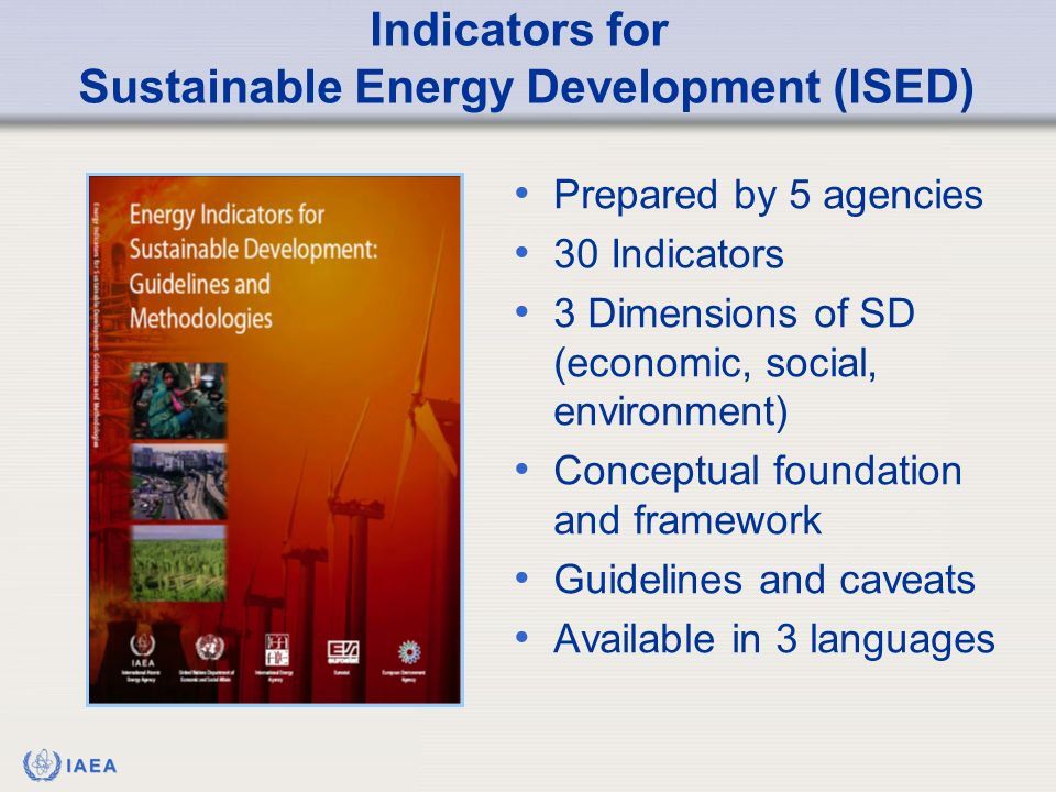 IAEA Indicators for Sustainable Energy Development (ISED) Prepared by 5 agencies 30 Indicators 3 Dimensions of SD (economic, social, environment) Conceptual foundation and framework Guidelines and caveats Available in 3 languages