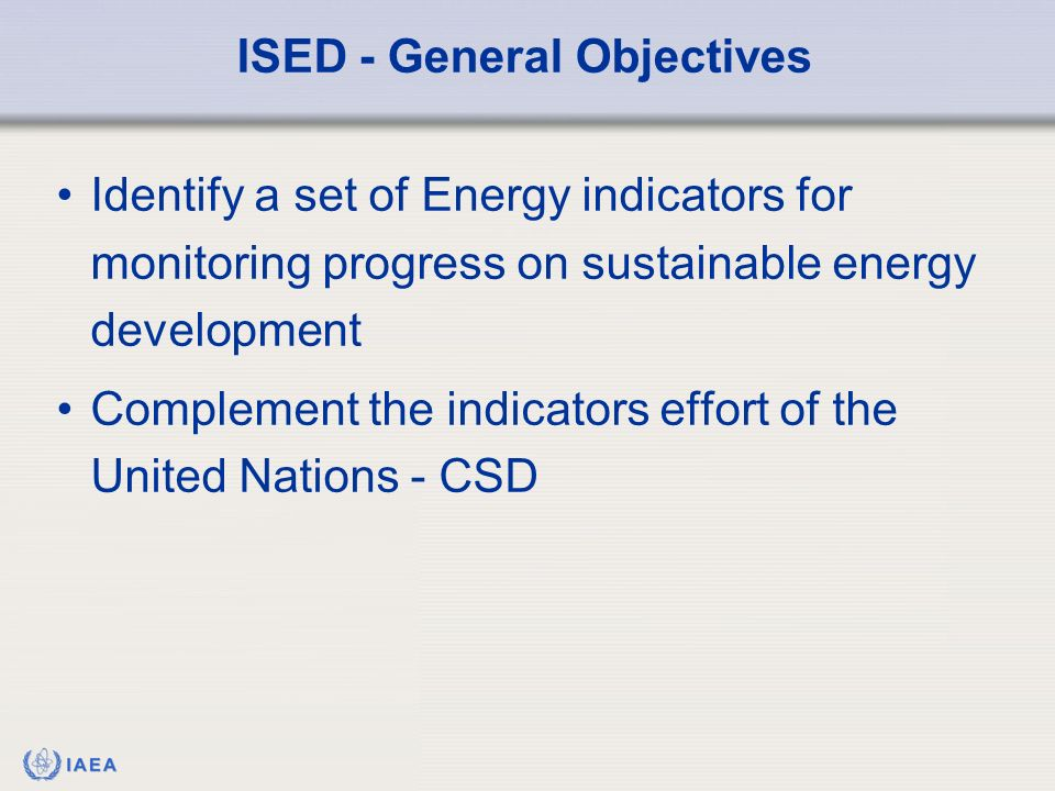 IAEA Identify a set of Energy indicators for monitoring progress on sustainable energy development Complement the indicators effort of the United Nations - CSD ISED - General Objectives
