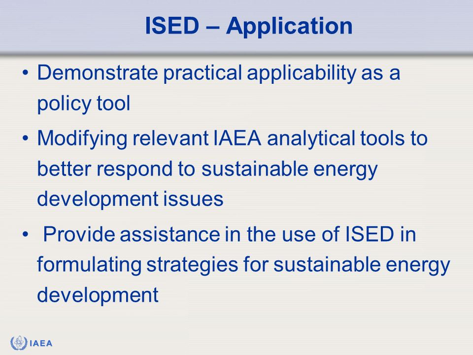 IAEA Demonstrate practical applicability as a policy tool Modifying relevant IAEA analytical tools to better respond to sustainable energy development issues Provide assistance in the use of ISED in formulating strategies for sustainable energy development ISED – Application