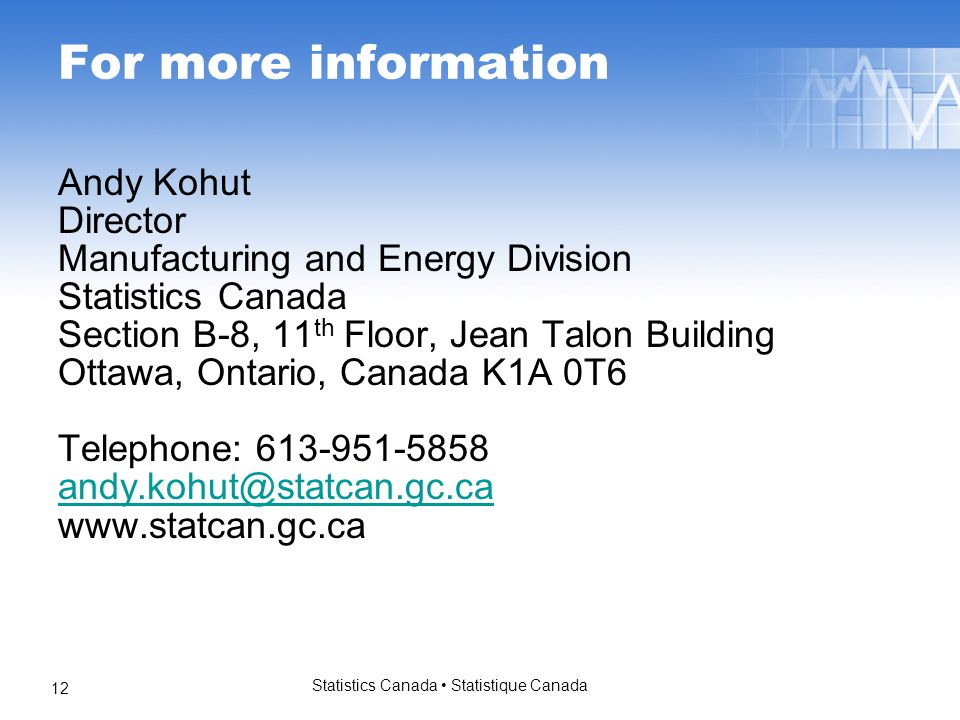 Statistics Canada Statistique Canada 12 For more information Andy Kohut Director Manufacturing and Energy Division Statistics Canada Section B-8, 11 th Floor, Jean Talon Building Ottawa, Ontario, Canada K1A 0T6 Telephone: 613-951-5858 andy.kohut@statcan.gc.ca www.statcan.gc.ca