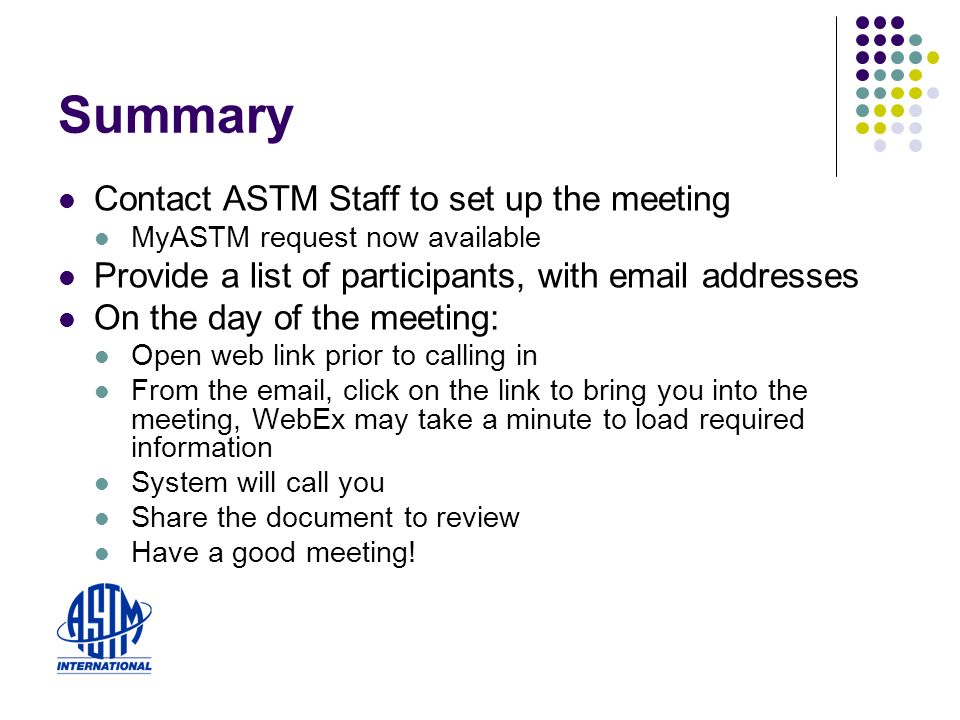 Summary Contact ASTM Staff to set up the meeting MyASTM request now available Provide a list of participants, with email addresses On the day of the meeting: Open web link prior to calling in From the email, click on the link to bring you into the meeting, WebEx may take a minute to load required information System will call you Share the document to review Have a good meeting!