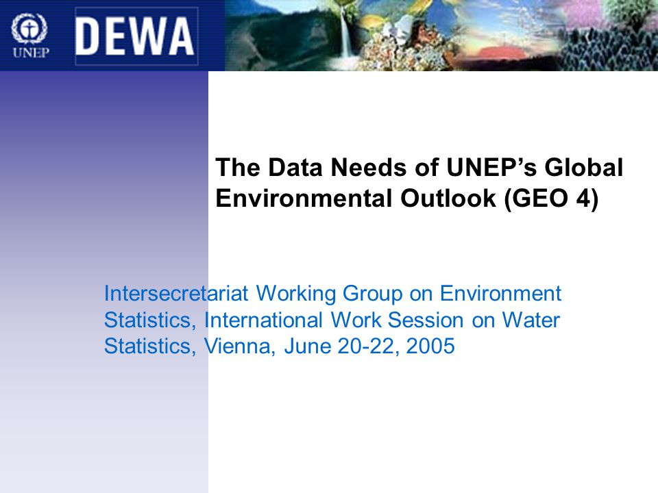 The Data Needs of UNEPs Global Environmental Outlook (GEO 4) Intersecretariat Working Group on Environment Statistics, International Work Session on Water Statistics, Vienna, June 20-22, 2005