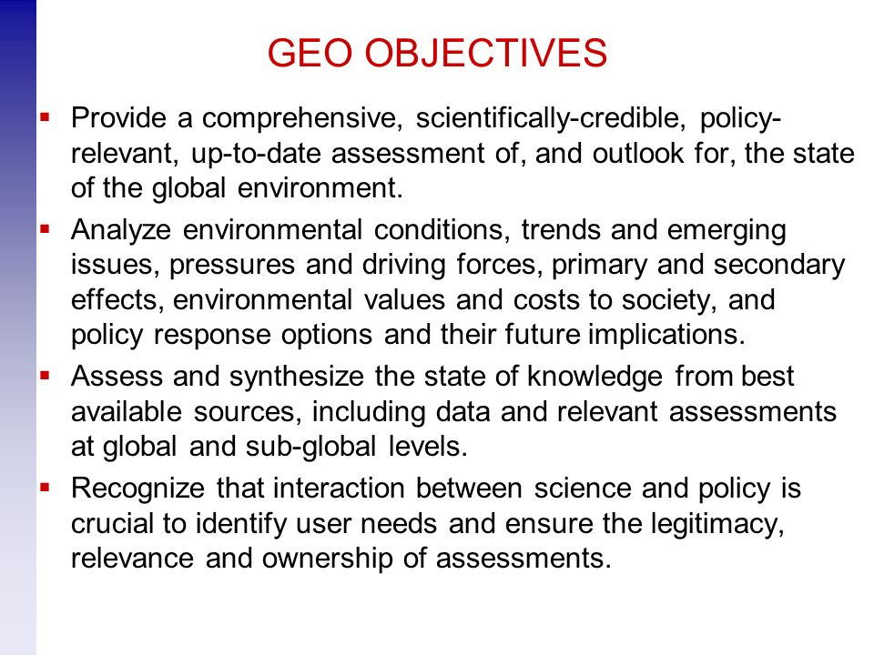 GEO OBJECTIVES Provide a comprehensive, scientifically-credible, policy- relevant, up-to-date assessment of, and outlook for, the state of the global environment.