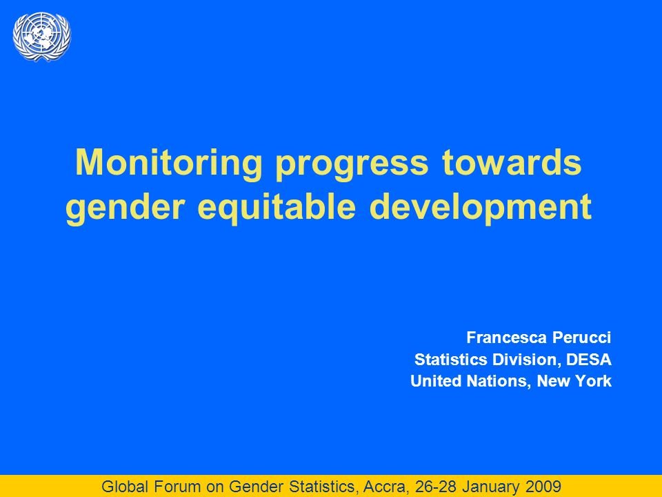 Global Forum on Gender Statistics, Accra, 26-28 January 2009 Monitoring progress towards gender equitable development Francesca Perucci Statistics Division, DESA United Nations, New York