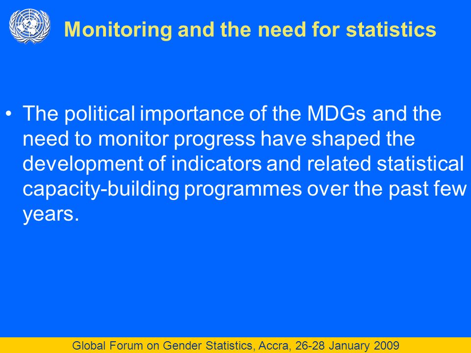 Global Forum on Gender Statistics, Accra, 26-28 January 2009 The political importance of the MDGs and the need to monitor progress have shaped the development of indicators and related statistical capacity-building programmes over the past few years.