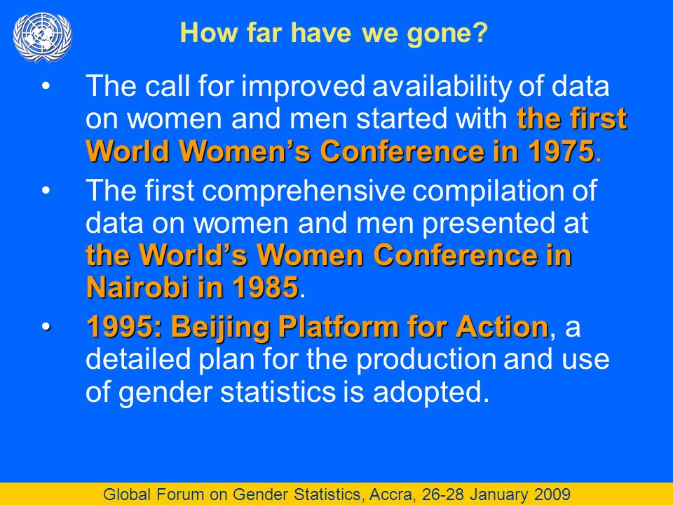 Global Forum on Gender Statistics, Accra, 26-28 January 2009 the first World Womens Conference in 1975The call for improved availability of data on women and men started with the first World Womens Conference in 1975.