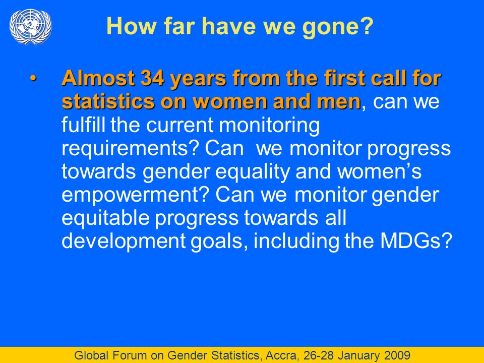 Global Forum on Gender Statistics, Accra, 26-28 January 2009 Almost 34 years from the first call for statistics on women and menAlmost 34 years from the first call for statistics on women and men, can we fulfill the current monitoring requirements.