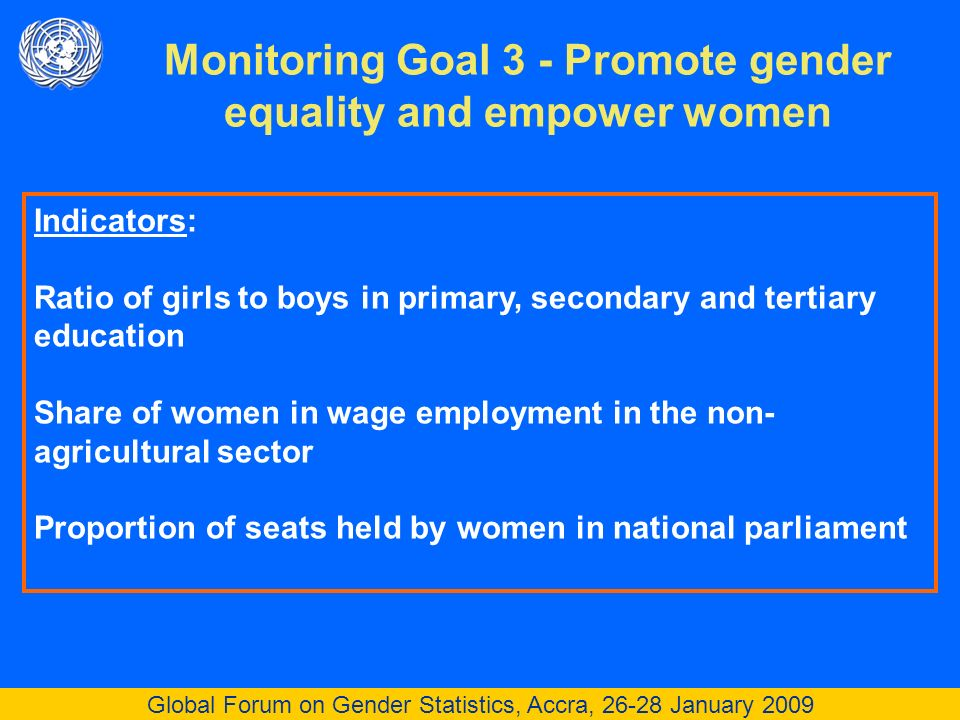 Global Forum on Gender Statistics, Accra, 26-28 January 2009 Monitoring Goal 3 - Promote gender equality and empower women Indicators: Ratio of girls to boys in primary, secondary and tertiary education Share of women in wage employment in the non- agricultural sector Proportion of seats held by women in national parliament